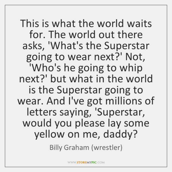 This is what the world waits for. The world out there asks, ...