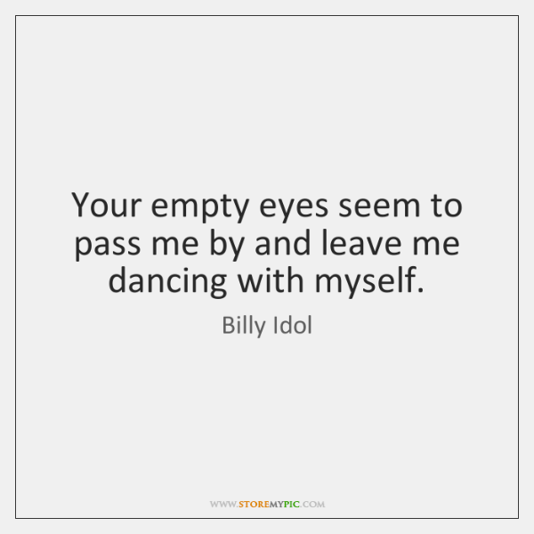 Your empty eyes seem to pass me by and leave me dancing ...