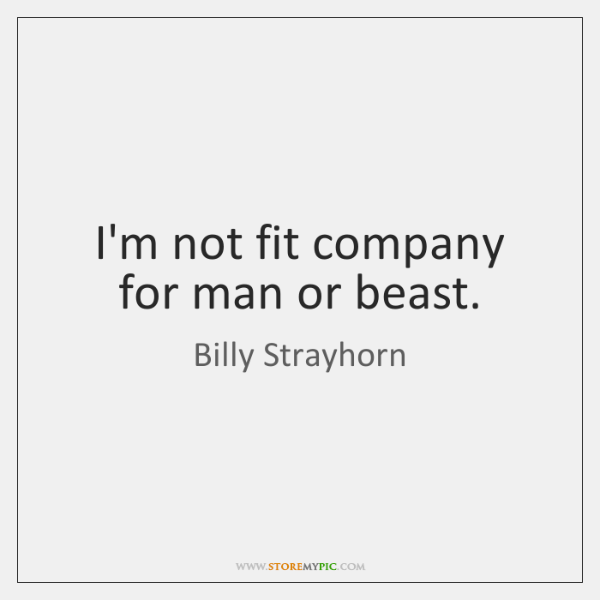 I'm not fit company for man or beast.