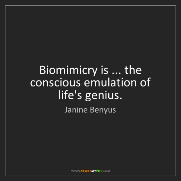 Janine Benyus: Biomimicry is ... the conscious emulation of life's genius.