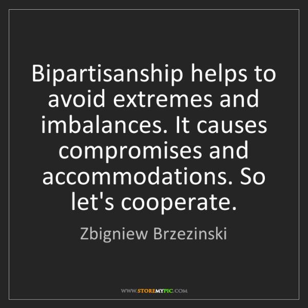 Zbigniew Brzezinski: Bipartisanship helps to avoid extremes and imbalances....