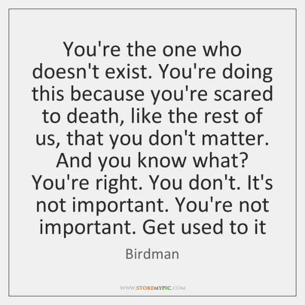You're the one who doesn't exist. You're doing this because you're scared ...