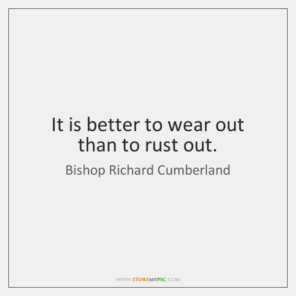 It is better to wear out than to rust out.