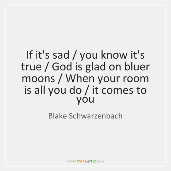 If it's sad / you know it's true / God is glad on bluer ...