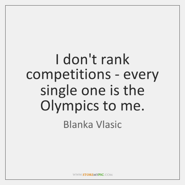 I don't rank competitions - every single one is the Olympics to ...