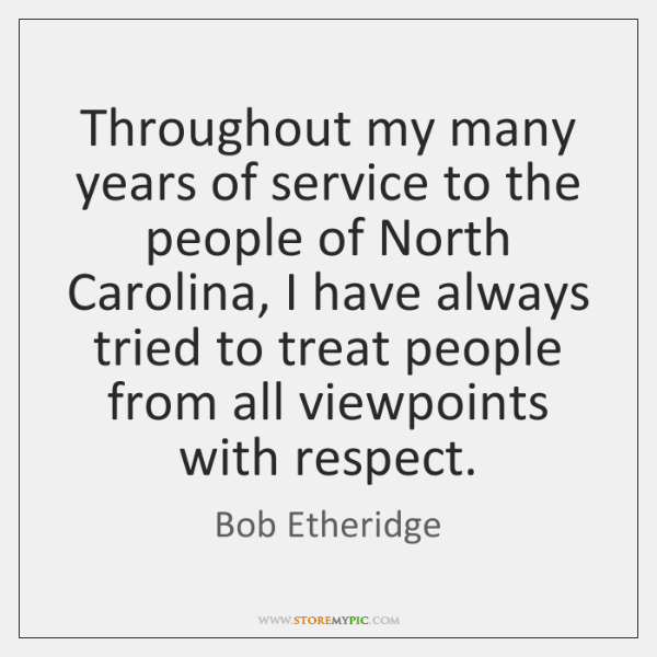 Throughout my many years of service to the people of North Carolina, ...