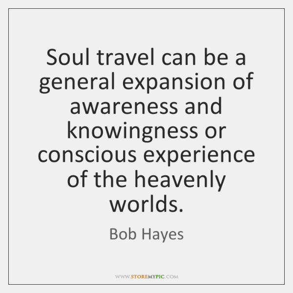 Soul travel can be a general expansion of awareness and knowingness or ...