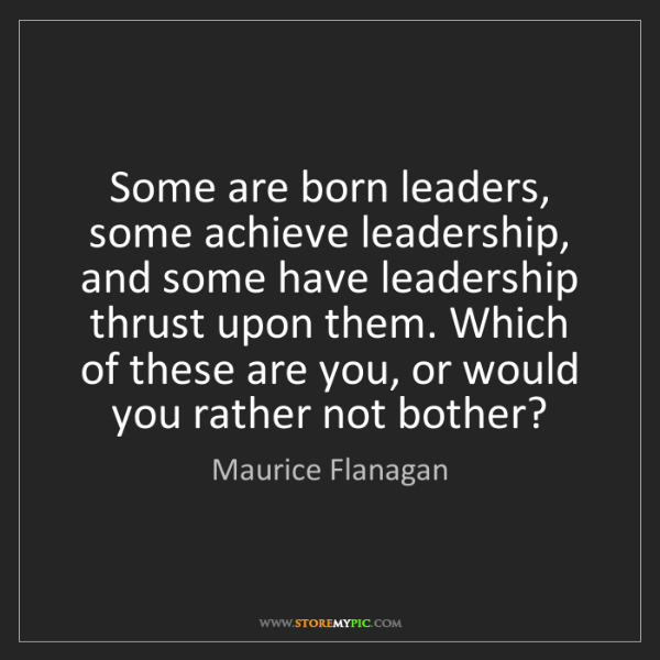 Maurice Flanagan: Some are born leaders, some achieve leadership, and some...
