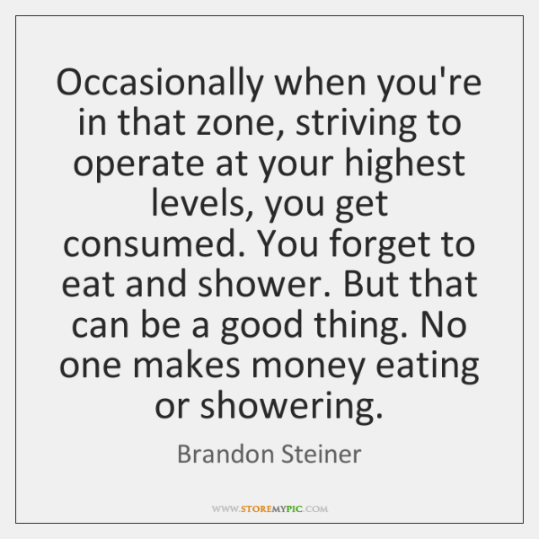 Occasionally when you're in that zone, striving to operate at your highest ...