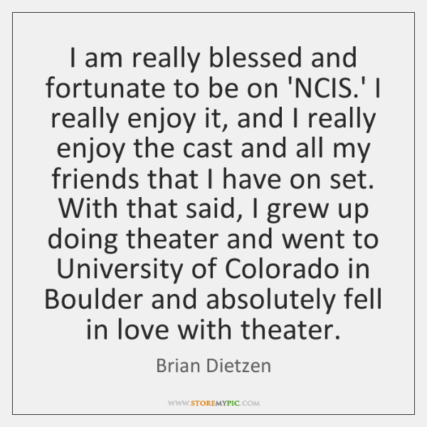 I am really blessed and fortunate to be on 'NCIS.' I ...