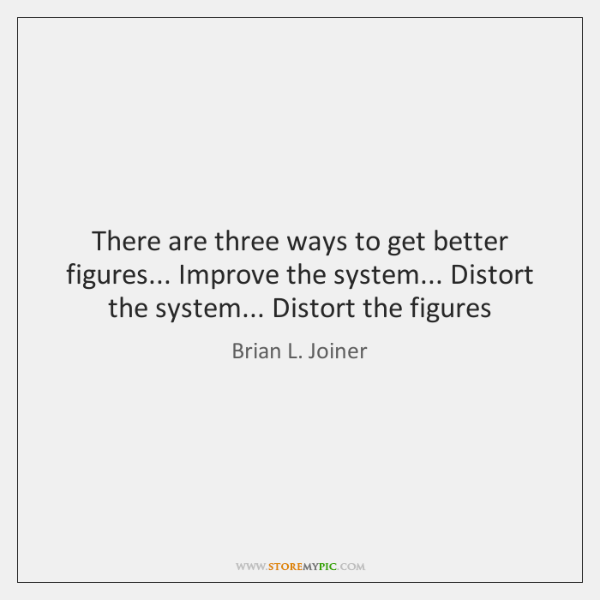 There are three ways to get better figures... Improve the system... Distort ...