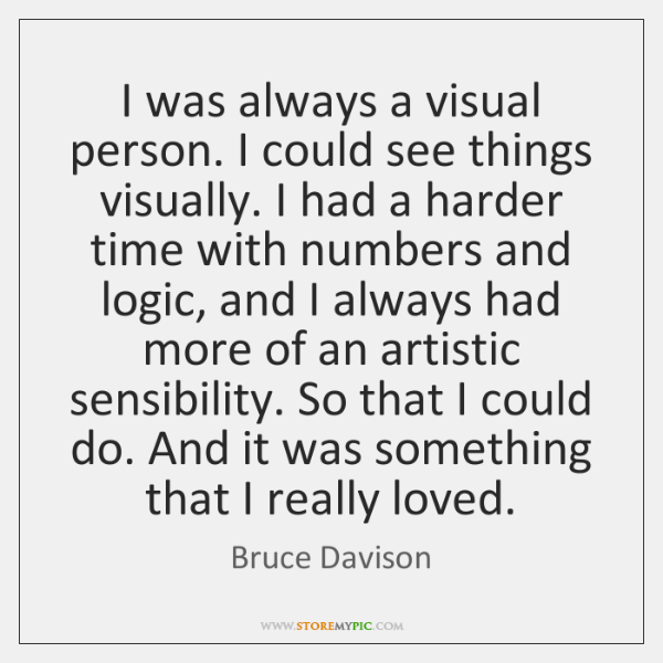 I was always a visual person. I could see things visually. I ...