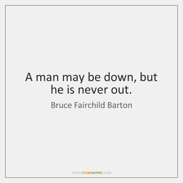 A man may be down, but he is never out.