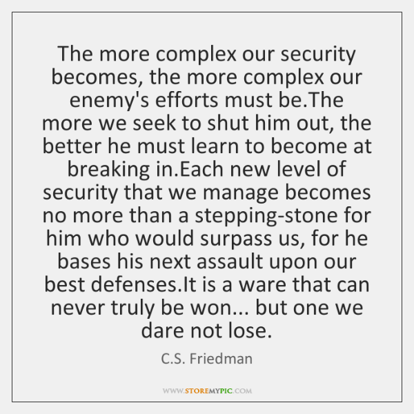 The more complex our security becomes, the more complex our enemy's efforts ...