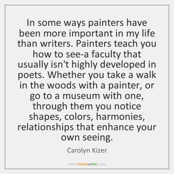 In some ways painters have been more important in my life than ...