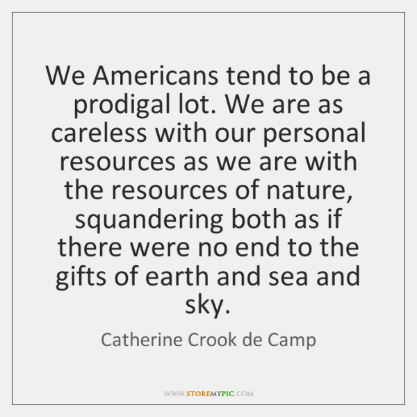 We Americans tend to be a prodigal lot. We are as careless ...
