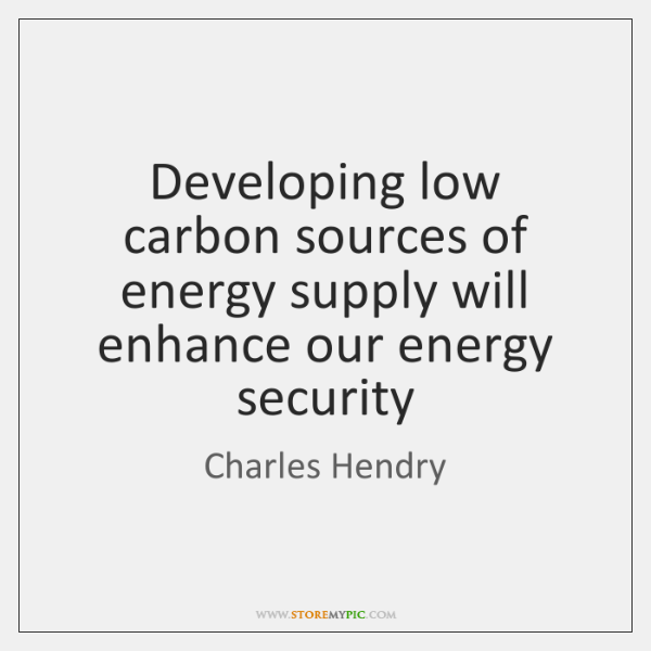 Developing low carbon sources of energy supply will enhance our energy security