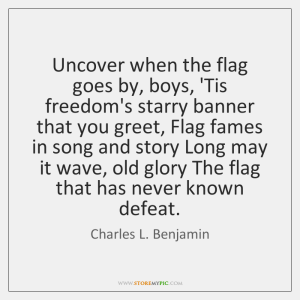 Uncover when the flag goes by, boys, 'Tis freedom's starry banner that ...