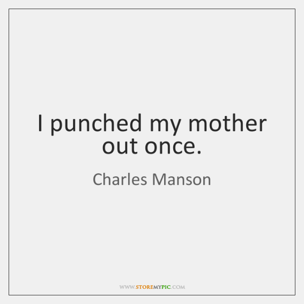 I punched my mother out once.