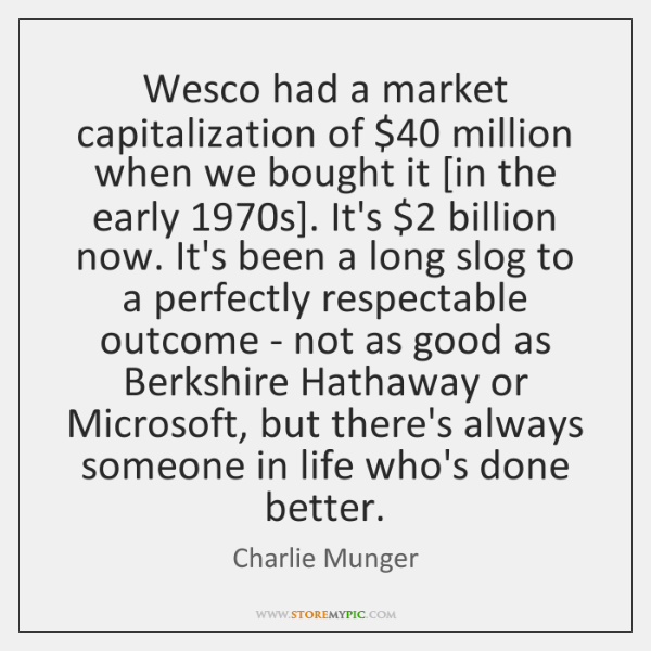 Wesco had a market capitalization of $40 million when we bought it [in ...