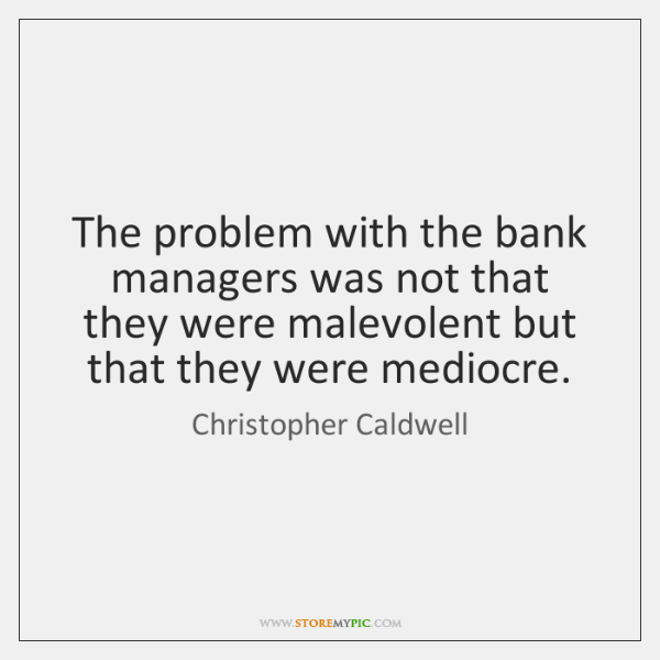 The problem with the bank managers was not that they were malevolent ...