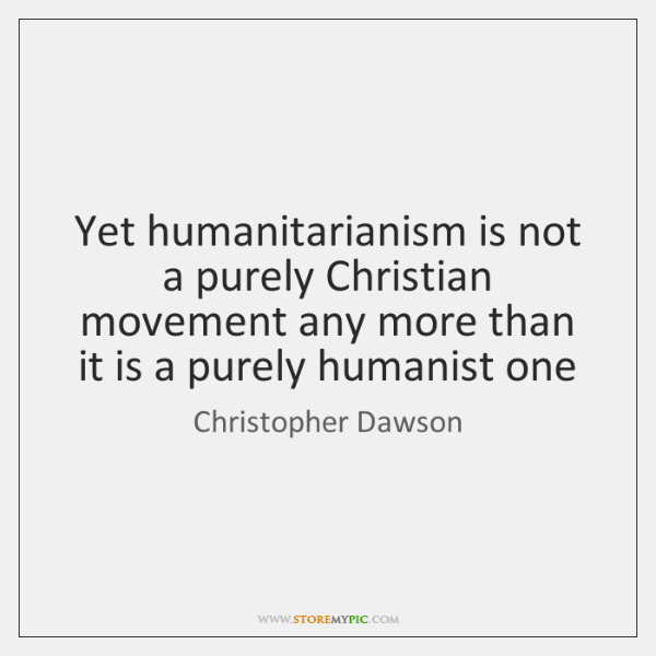 Yet humanitarianism is not a purely Christian movement any more than it ...