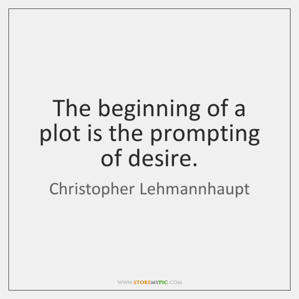 The beginning of a plot is the prompting of desire.