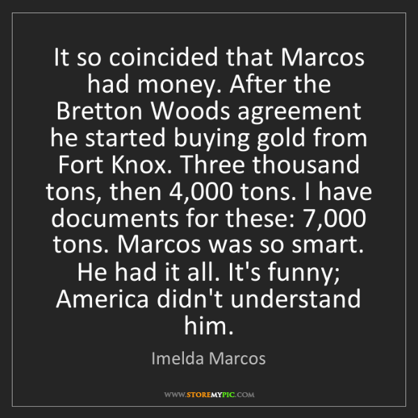 Imelda Marcos: It so coincided that Marcos had money. After the Bretton...