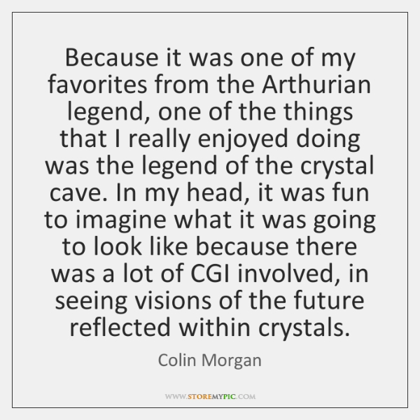 Because it was one of my favorites from the Arthurian legend, one ...