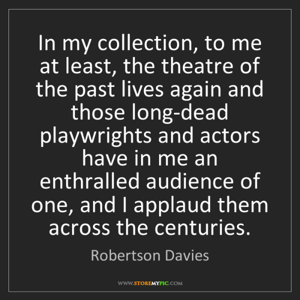 Robertson Davies: In my collection, to me at least, the theatre of the...