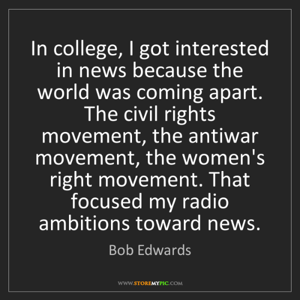 Bob Edwards: In college, I got interested in news because the world...