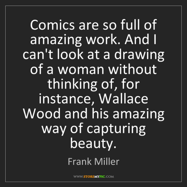 Frank Miller: Comics are so full of amazing work. And I can't look...