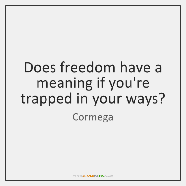 Does freedom have a meaning if you're trapped in your ways?