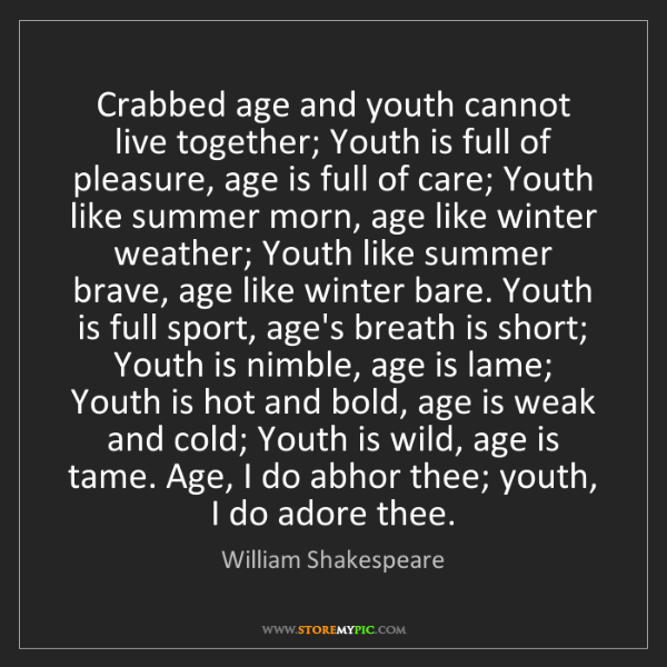William Shakespeare: Crabbed age and youth cannot live together; Youth is...