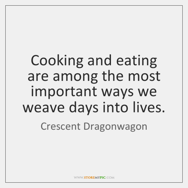 Cooking and eating are among the most important ways we weave days ...