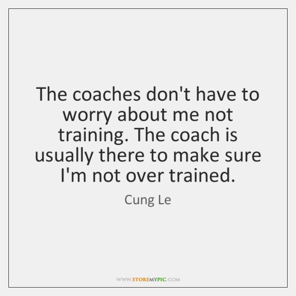 The Coaches Dont Have To Worry About Me Not Training The Coach