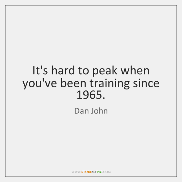 It's hard to peak when you've been training since 1965.