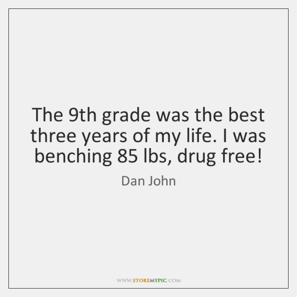 The 9th grade was the best three years of my life. I ...