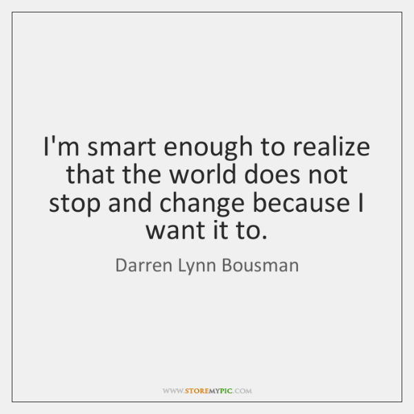 I'm smart enough to realize that the world does not stop and ...