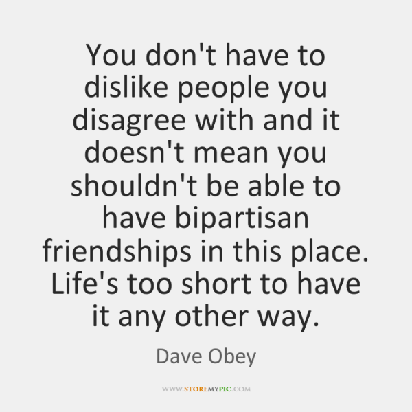 You don't have to dislike people you disagree with and it doesn't ...