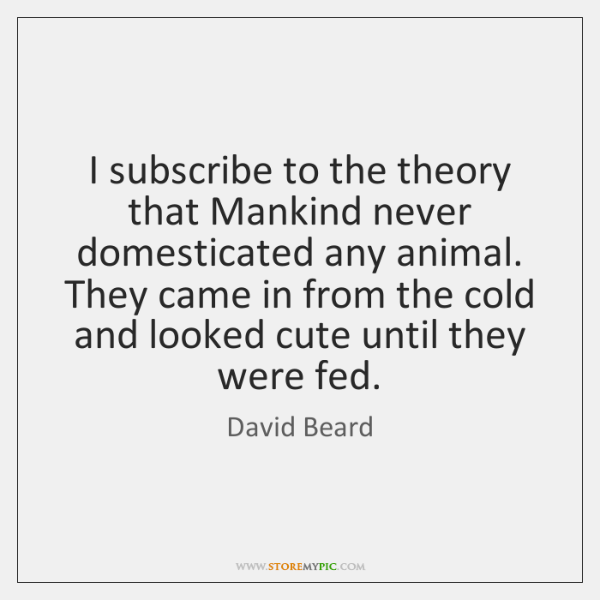 I subscribe to the theory that Mankind never domesticated any animal. They ...
