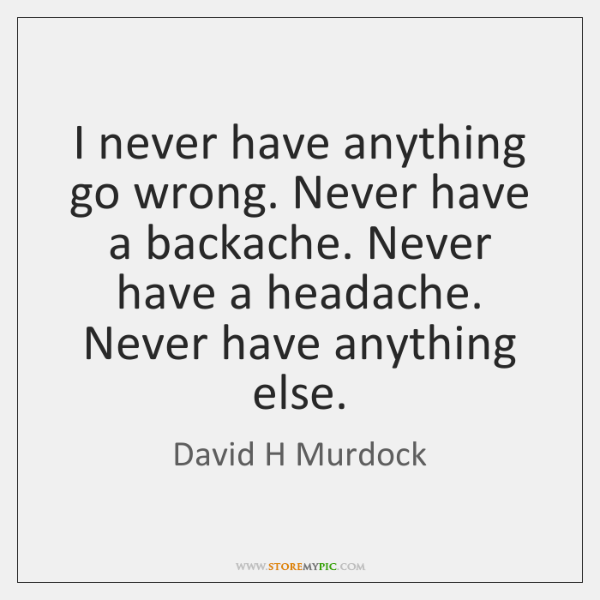 I never have anything go wrong. Never have a backache. Never have ...