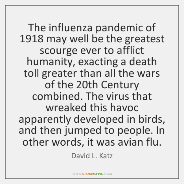 The influenza pandemic of 1918 may well be the greatest scourge ever to ...