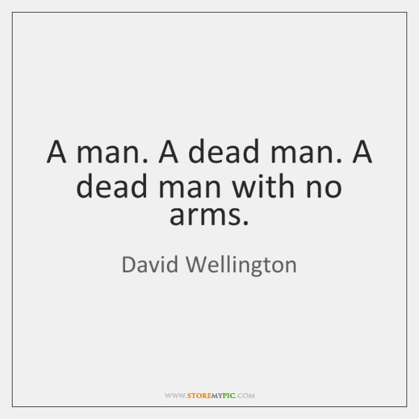 A man. A dead man. A dead man with no arms.