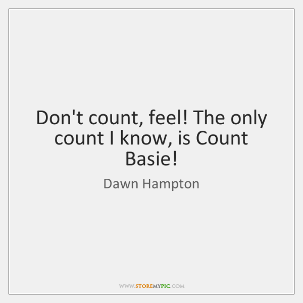 Don't count, feel! The only count I know, is Count Basie!