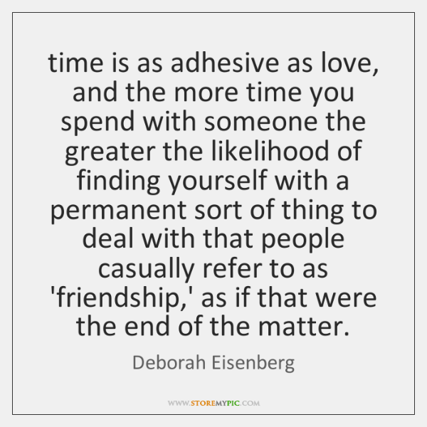 time is as adhesive as love, and the more time you spend ...