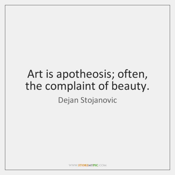 Art is apotheosis; often, the complaint of beauty.