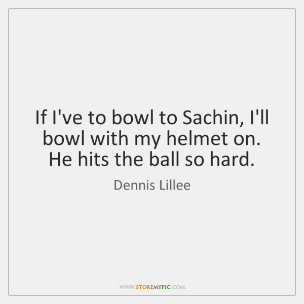If I've to bowl to Sachin, I'll bowl with my helmet on. ...