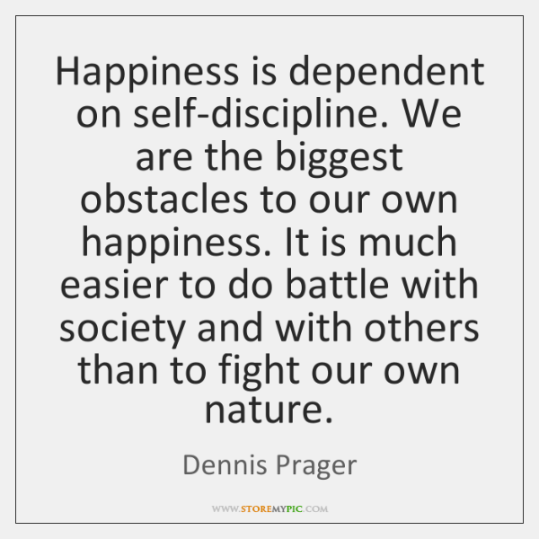 Happiness is dependent on self-discipline. We are the biggest obstacles to our ...