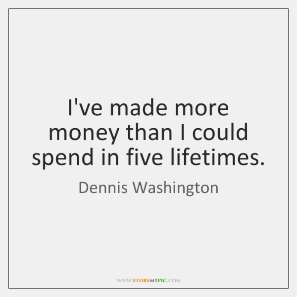 I've made more money than I could spend in five lifetimes.